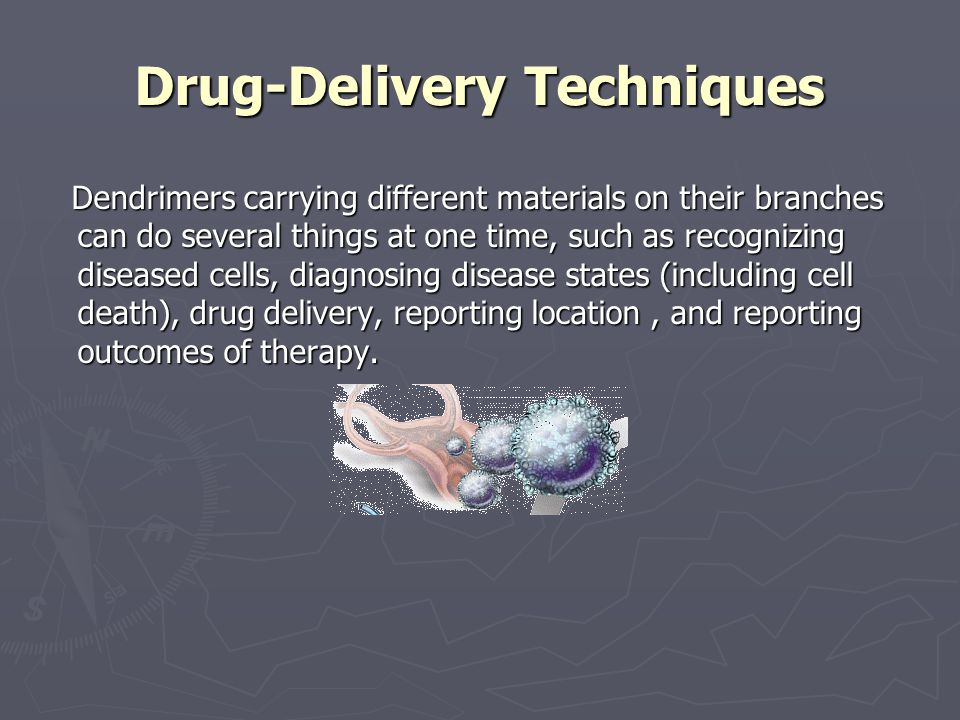 Drug-Delivery Techniques Dendrimers carrying different materials on their branches can do several things at one time, such as recognizing diseased cells, diagnosing disease states (including cell death), drug delivery, reporting location, and reporting outcomes of therapy.