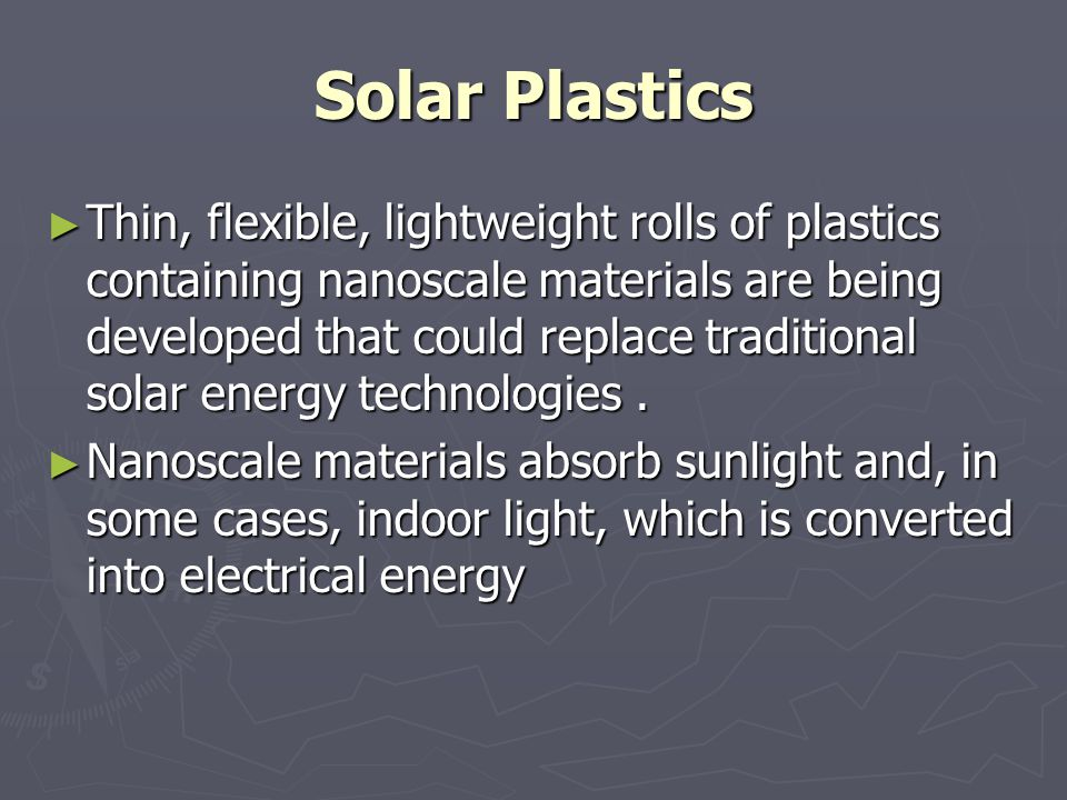 Solar Plastics Thin, flexible, lightweight rolls of plastics containing nanoscale materials are being developed that could replace traditional solar e