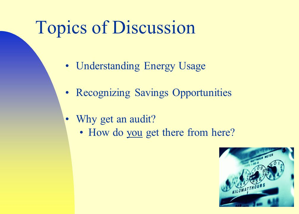 Topics of Discussion Understanding Energy Usage Recognizing Savings Opportunities Why get an audit.