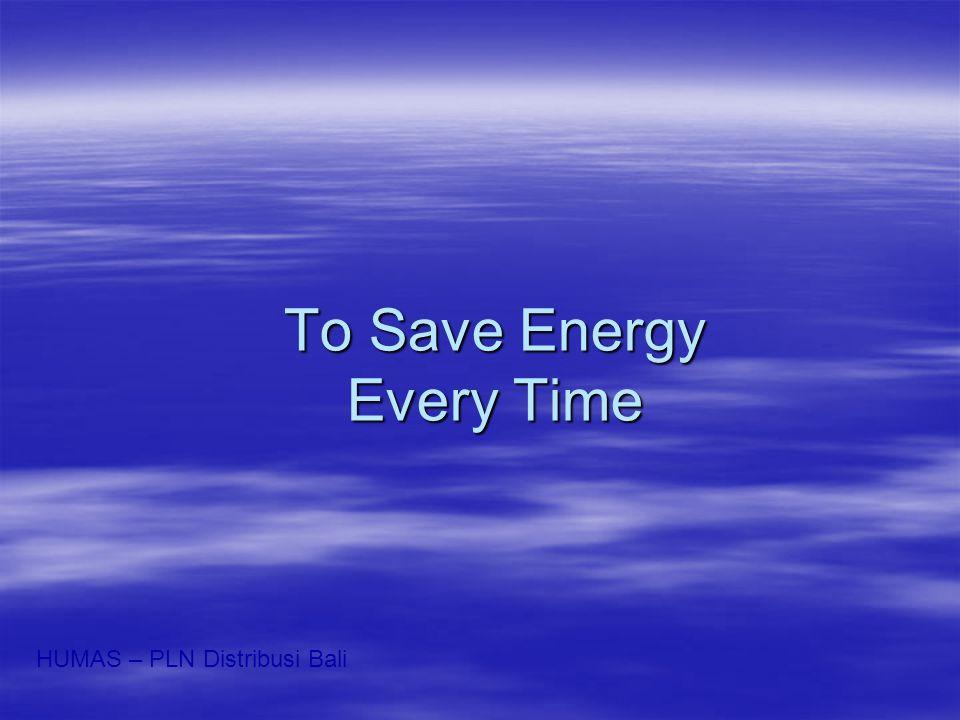 To Save Energy Every Time HUMAS – PLN Distribusi Bali