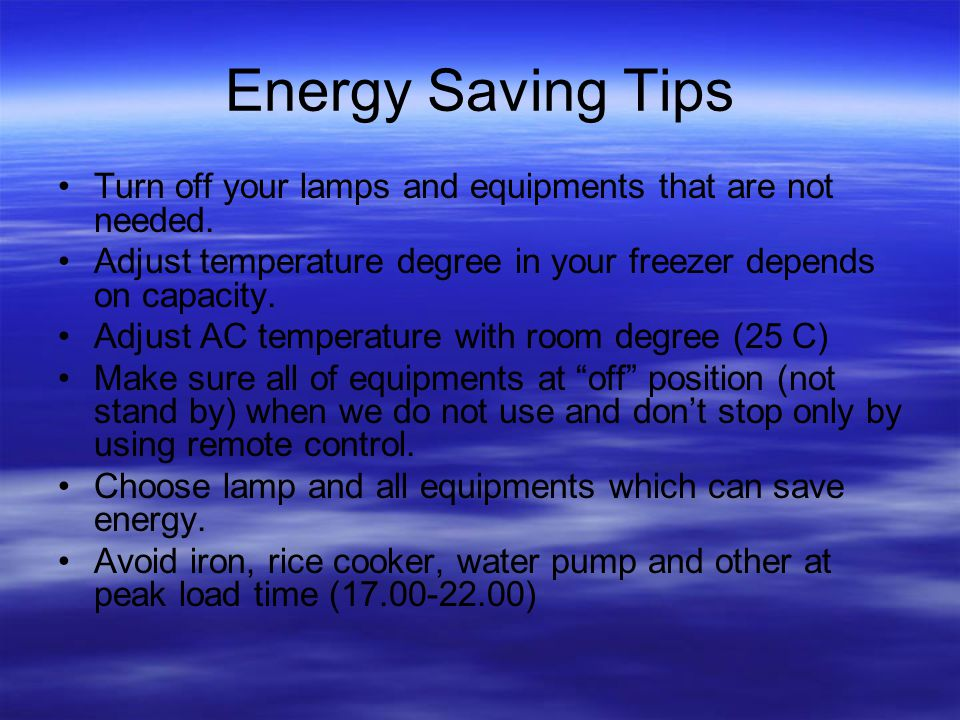 Energy Saving Tips Turn off your lamps and equipments that are not needed.