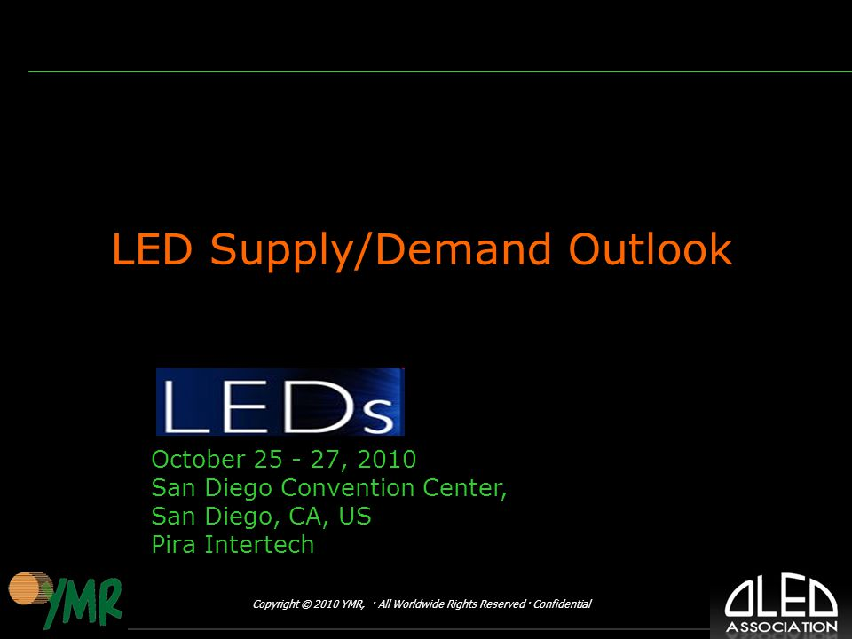 Copyright © 2010 YMR, · All Worldwide Rights Reserved · Confidential LED Supply/Demand Outlook October , 2010 San Diego Convention Center, San Diego, CA, US Pira Intertech