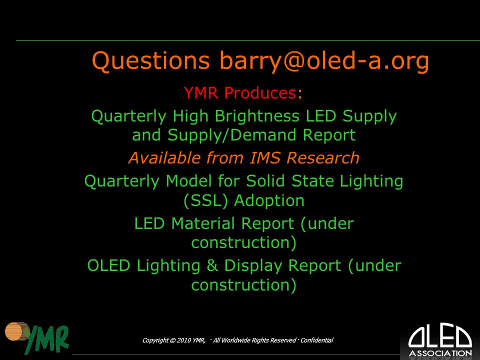 Copyright © 2010 YMR, · All Worldwide Rights Reserved · Confidential Questions YMR Produces: Quarterly High Brightness LED Supply and Supply/Demand Report Available from IMS Research Quarterly Model for Solid State Lighting (SSL) Adoption LED Material Report (under construction) OLED Lighting & Display Report (under construction)