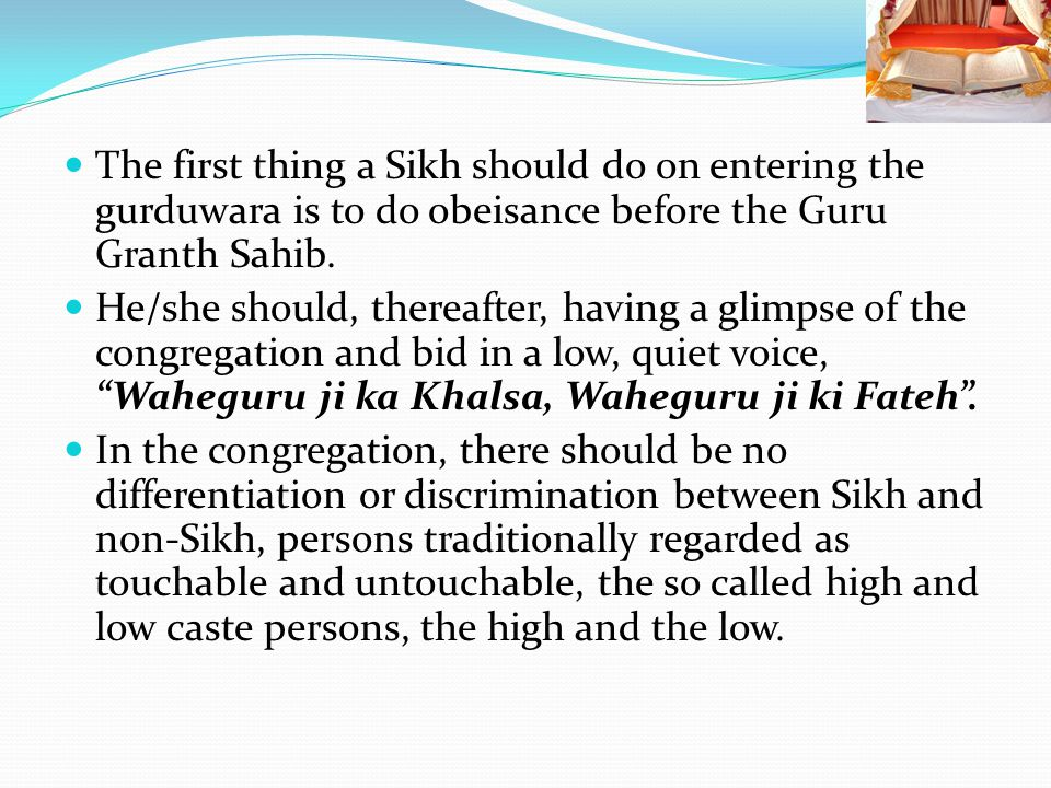 The first thing a Sikh should do on entering the gurduwara is to do obeisance before the Guru Granth Sahib.