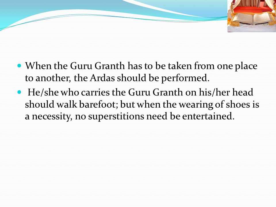 When the Guru Granth has to be taken from one place to another, the Ardas should be performed.