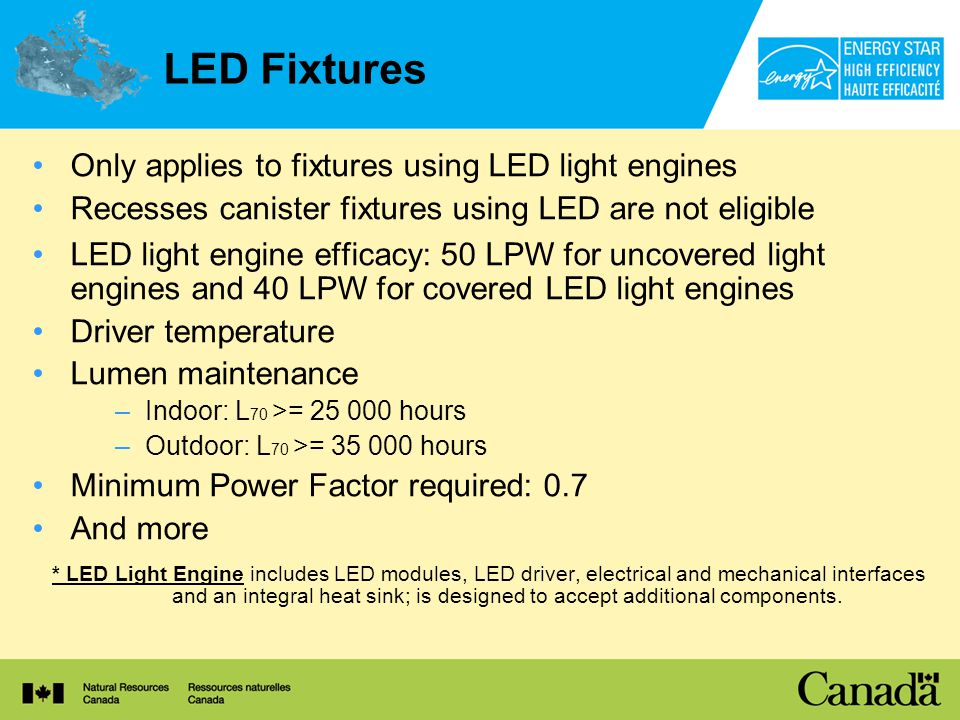 LED Fixtures Only applies to fixtures using LED light engines Recesses canister fixtures using LED are not eligible LED light engine efficacy: 50 LPW for uncovered light engines and 40 LPW for covered LED light engines Driver temperature Lumen maintenance –Indoor: L 70 >= 25 000 hours –Outdoor: L 70 >= 35 000 hours Minimum Power Factor required: 0.7 And more * LED Light Engine includes LED modules, LED driver, electrical and mechanical interfaces and an integral heat sink; is designed to accept additional components.