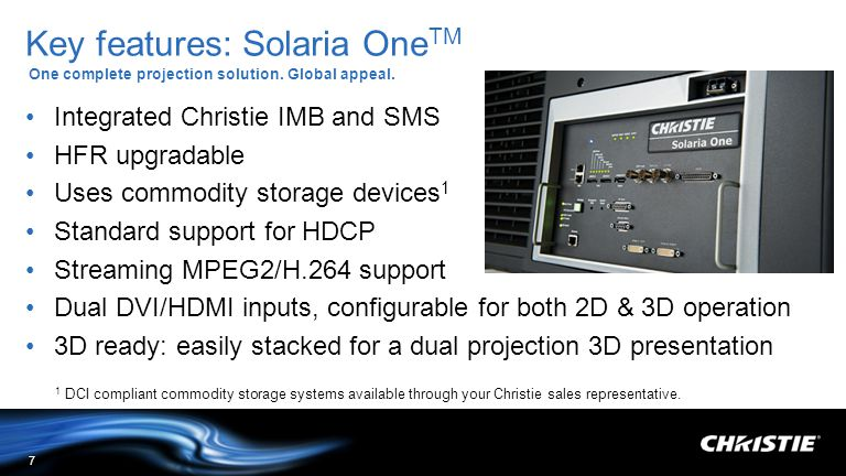 Key features: Solaria One TM One complete projection solution. Global appeal. 7 Integrated Christie IMB and SMS HFR upgradable Uses commodity storage