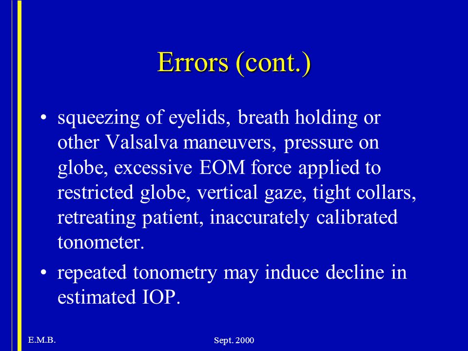 E.M.B. Sept. 2000 Errors (cont.) squeezing of eyelids, breath holding or other Valsalva maneuvers, pressure on globe, excessive EOM force applied to r