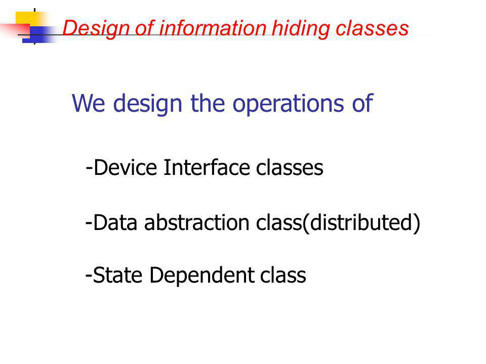 Design of information hiding classes - -Device Interface classes - -Data abstraction class(distributed) - -State Dependent class We design the operati