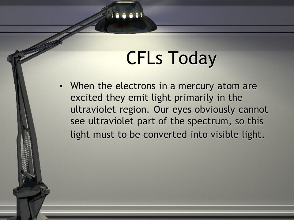 CFLs Today When the electrons in a mercury atom are excited they emit light primarily in the ultraviolet region.