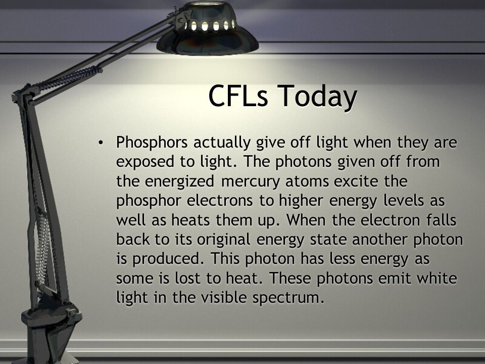 CFLs Today Phosphors actually give off light when they are exposed to light.