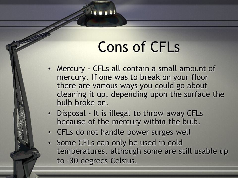 Cons of CFLs Mercury - CFLs all contain a small amount of mercury.