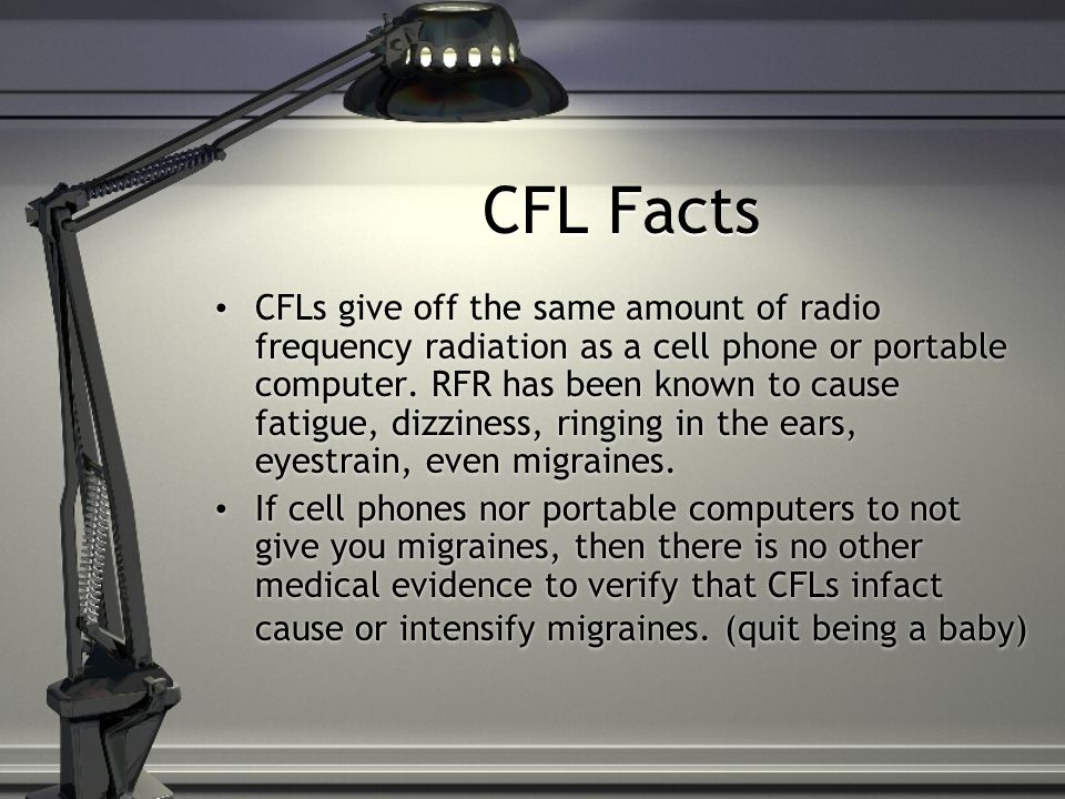 CFL Facts CFLs give off the same amount of radio frequency radiation as a cell phone or portable computer.