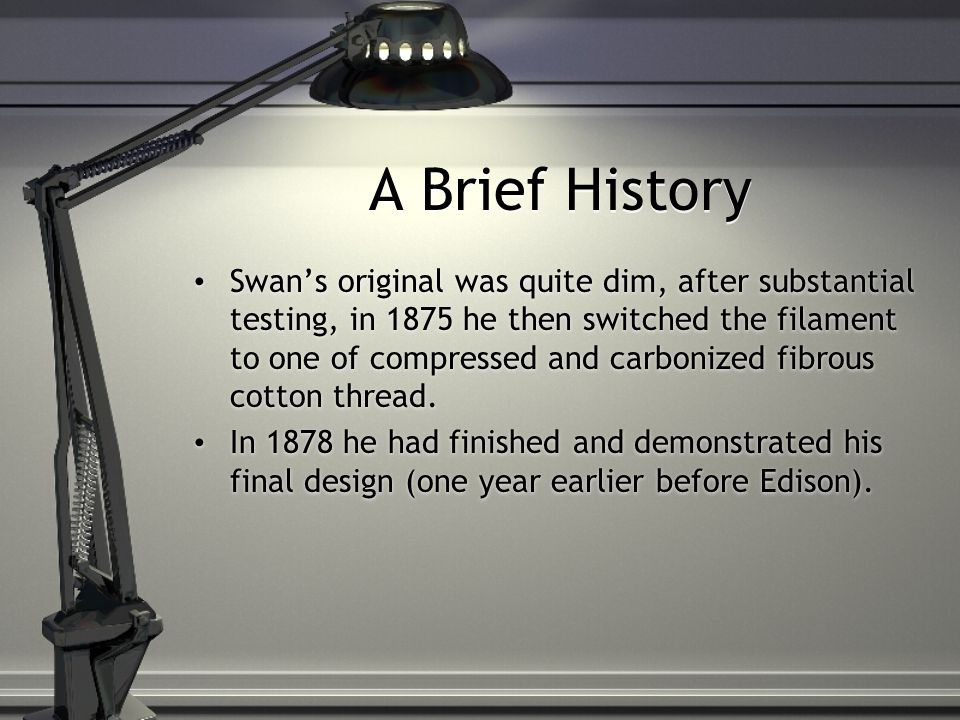 A Brief History Swans original was quite dim, after substantial testing, in 1875 he then switched the filament to one of compressed and carbonized fibrous cotton thread.