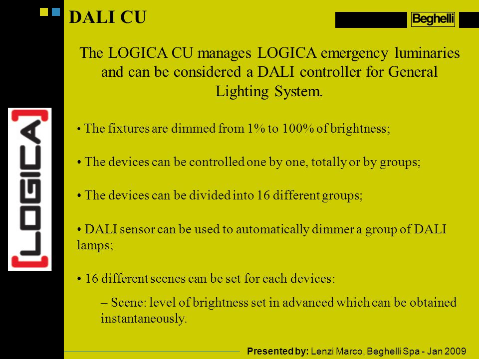 DALI CU The LOGICA CU manages LOGICA emergency luminaries and can be considered a DALI controller for General Lighting System.