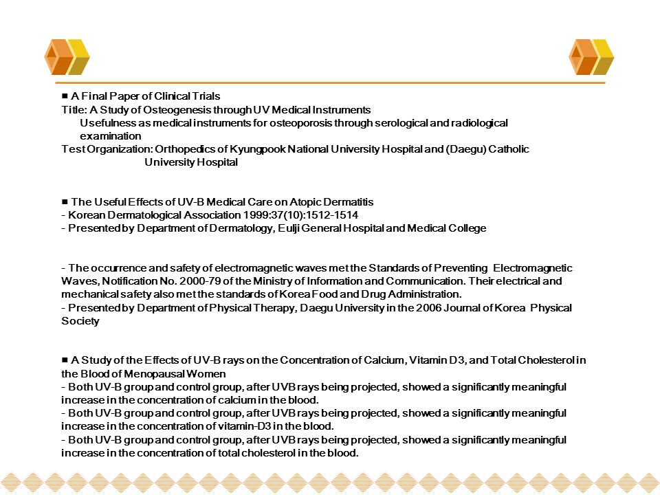 A Final Paper of Clinical Trials Title: A Study of Osteogenesis through UV Medical Instruments Usefulness as medical instruments for osteoporosis through serological and radiological examination Test Organization: Orthopedics of Kyungpook National University Hospital and (Daegu) Catholic University Hospital The Useful Effects of UV-B Medical Care on Atopic Dermatitis - Korean Dermatological Association 1999:37(10):1512-1514 - Presented by Department of Dermatology, Eulji General Hospital and Medical College - The occurrence and safety of electromagnetic waves met the Standards of Preventing Electromagnetic Waves, Notification No.