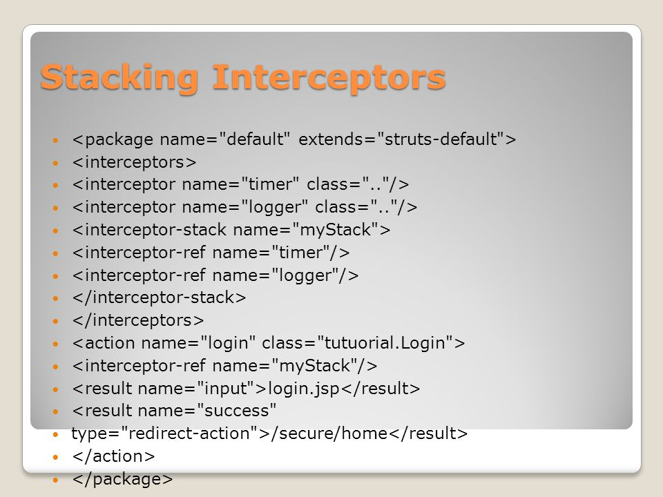 Framework Interceptor Struts 2 framework provides an extensive set of ready-to-use interceptors Parameter interceptor: Sets the request parameters onto the Action.