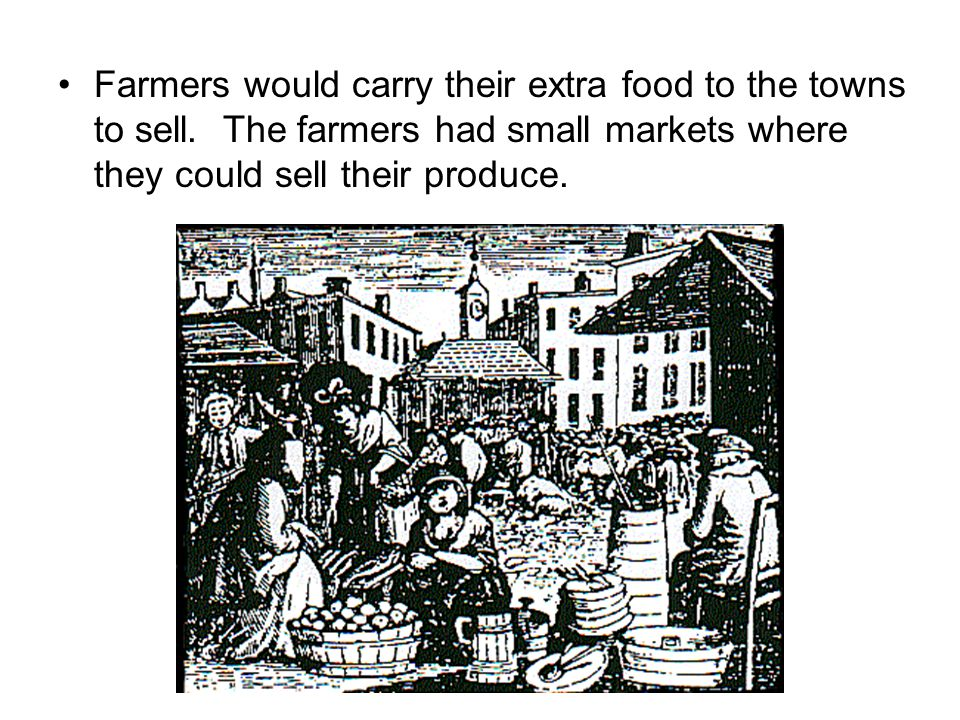 Farmers would carry their extra food to the towns to sell. The farmers had small markets where they could sell their produce.