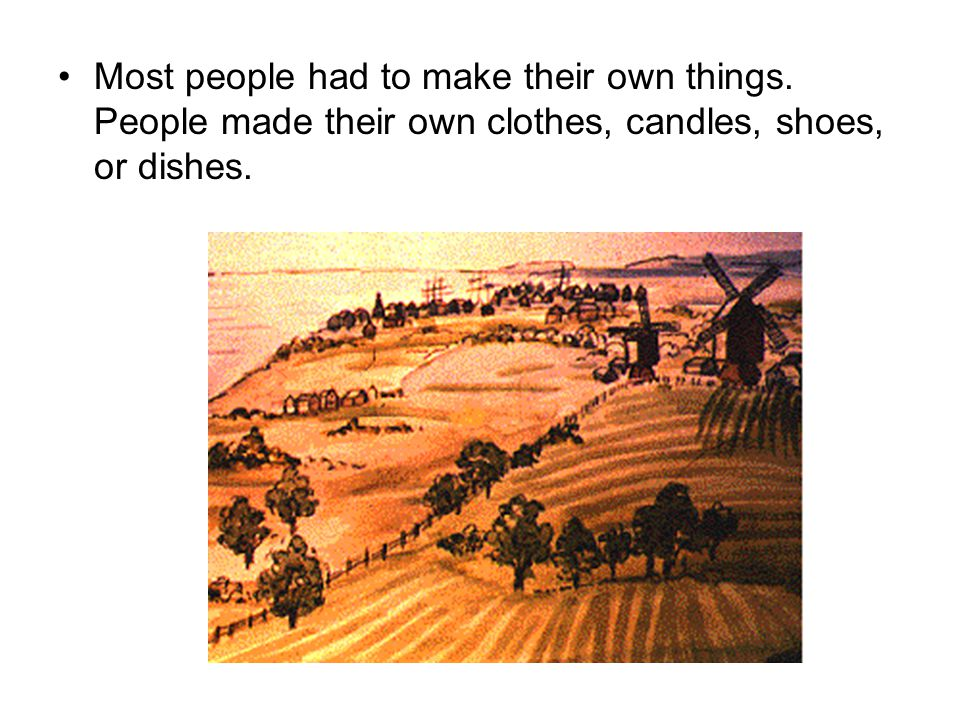 Most people had to make their own things. People made their own clothes, candles, shoes, or dishes.