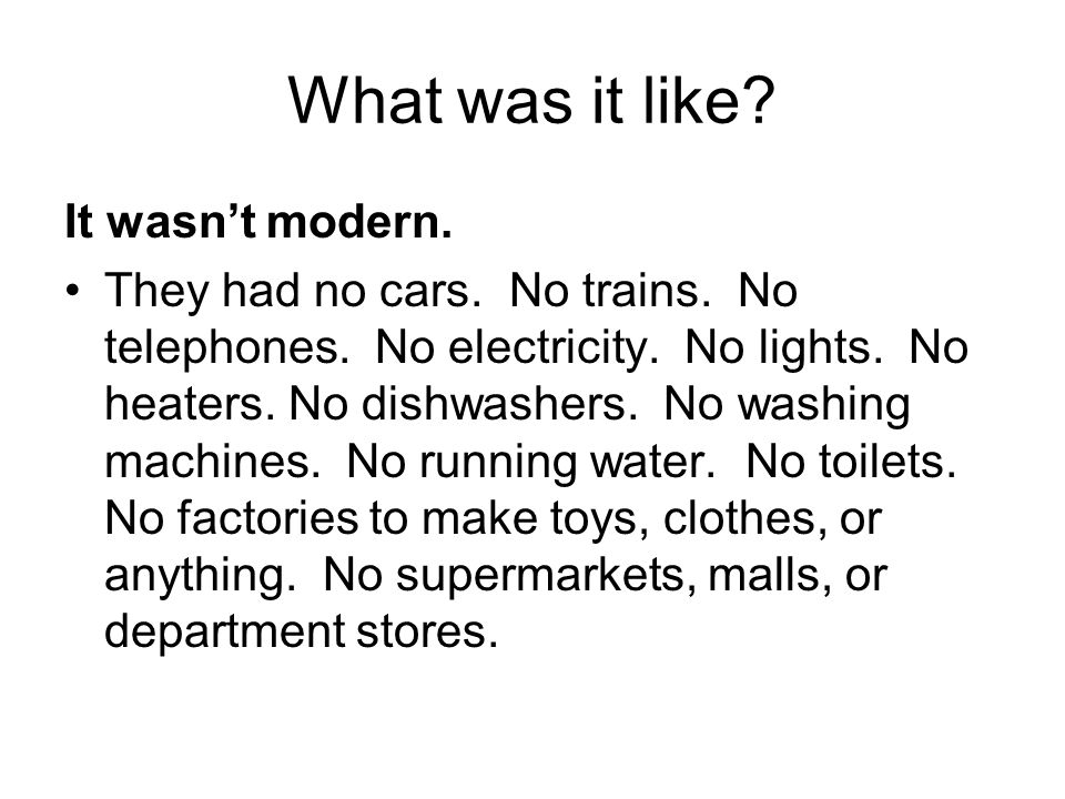 What was it like? It wasnt modern. They had no cars. No trains. No telephones. No electricity. No lights. No heaters. No dishwashers. No washing machi