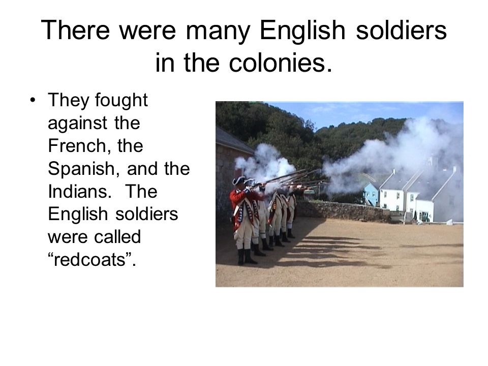 There were many English soldiers in the colonies. They fought against the French, the Spanish, and the Indians. The English soldiers were called redco