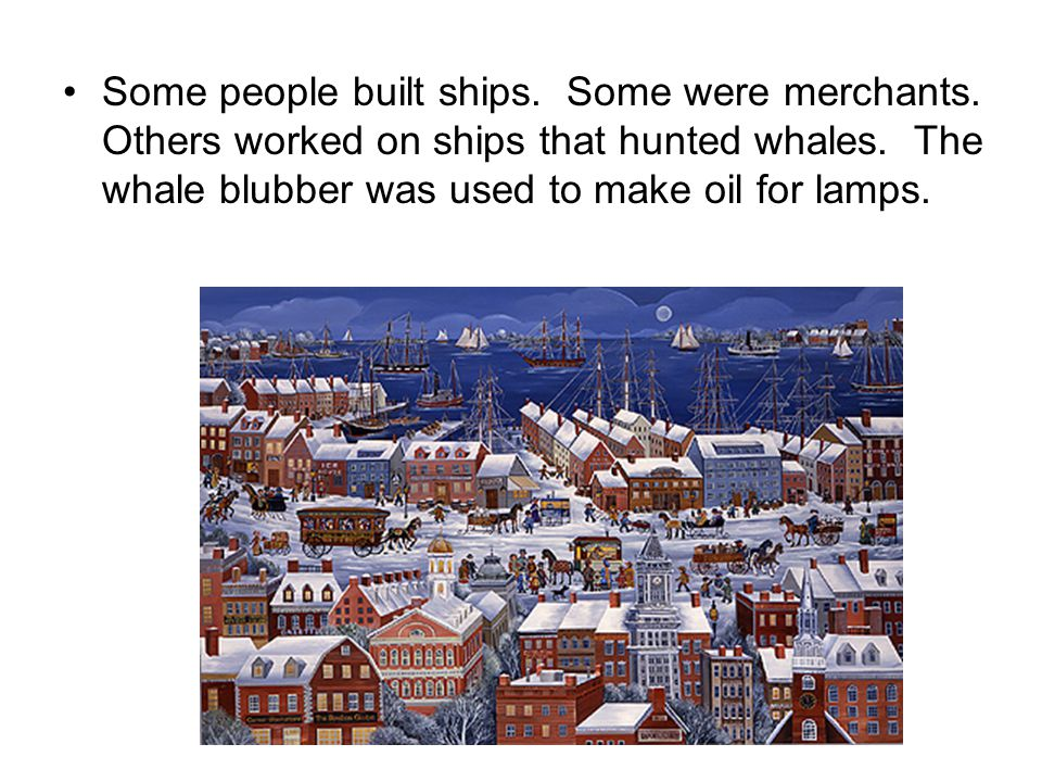 Some people built ships. Some were merchants. Others worked on ships that hunted whales. The whale blubber was used to make oil for lamps.