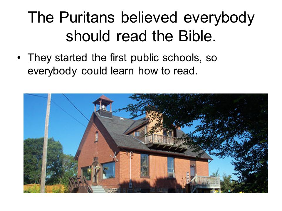 The Puritans believed everybody should read the Bible. They started the first public schools, so everybody could learn how to read.