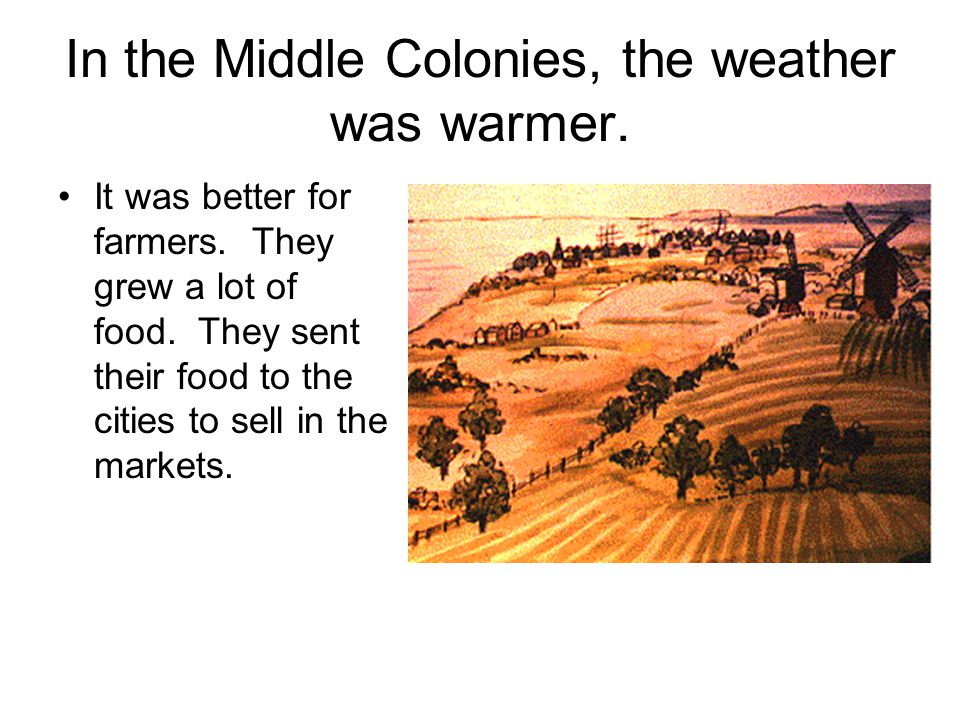 In the Middle Colonies, the weather was warmer. It was better for farmers. They grew a lot of food. They sent their food to the cities to sell in the