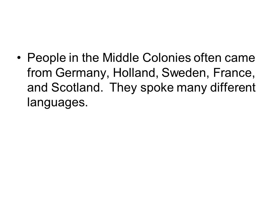 People in the Middle Colonies often came from Germany, Holland, Sweden, France, and Scotland. They spoke many different languages.