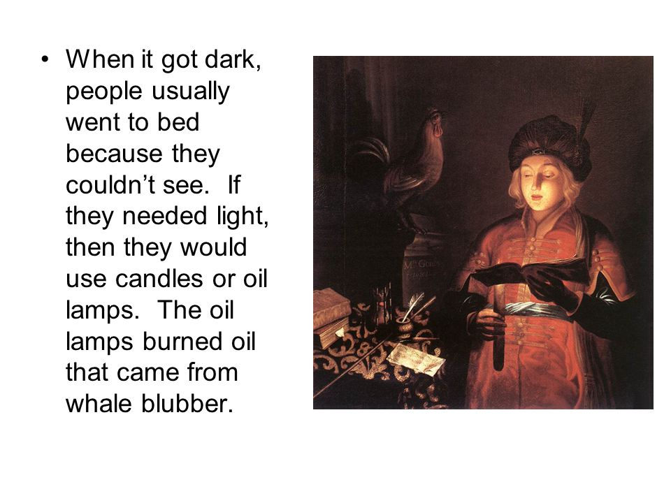 When it got dark, people usually went to bed because they couldnt see. If they needed light, then they would use candles or oil lamps. The oil lamps b