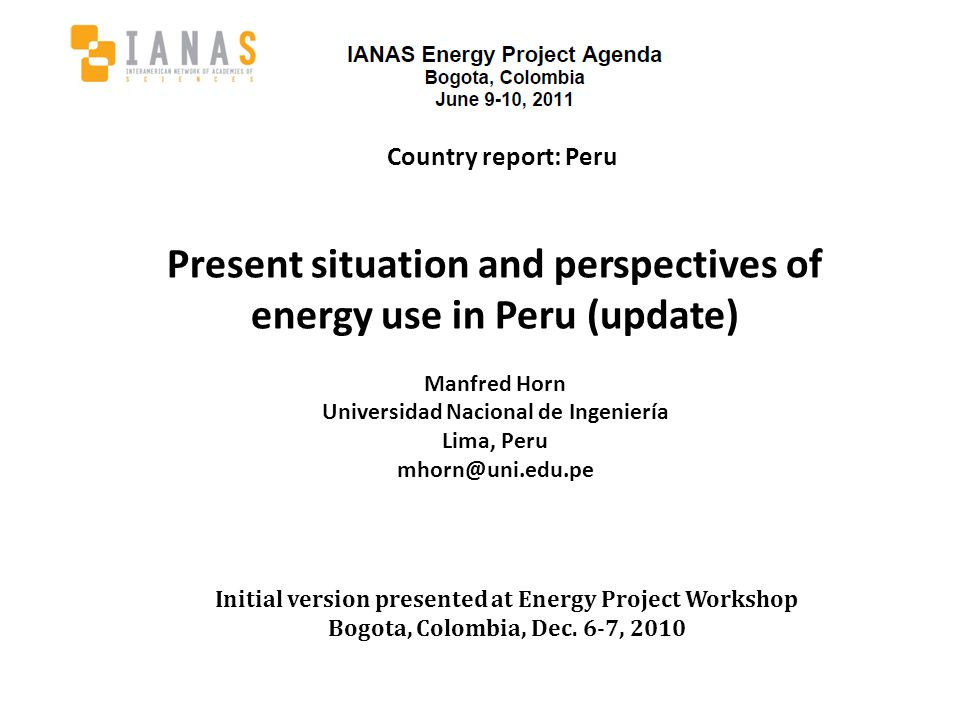 Country report: Peru Present situation and perspectives of energy use in Peru (update) Manfred Horn Universidad Nacional de Ingeniería Lima, Peru mhorn@uni.edu.pe Initial version presented at Energy Project Workshop Bogota, Colombia, Dec.