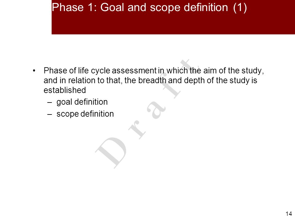 14 D r a f t Phase 1: Goal and scope definition (1) Phase of life cycle assessment in which the aim of the study, and in relation to that, the breadth and depth of the study is established –goal definition –scope definition