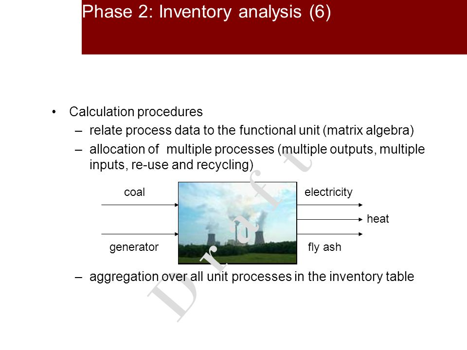 Phase 2: Inventory analysis (6) electricity production with cogeneration of heat (CHP) electricitycoal generatorfly ash heat D r a f t Calculation procedures –relate process data to the functional unit (matrix algebra) –allocation of multiple processes (multiple outputs, multiple inputs, re-use and recycling) –aggregation over all unit processes in the inventory table