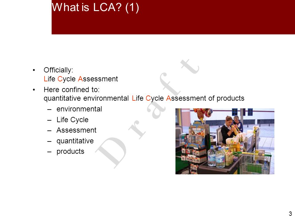 3 3 What is LCA? (1) Officially: Life Cycle Assessment Here confined to: quantitative environmental Life Cycle Assessment of products –environmental –