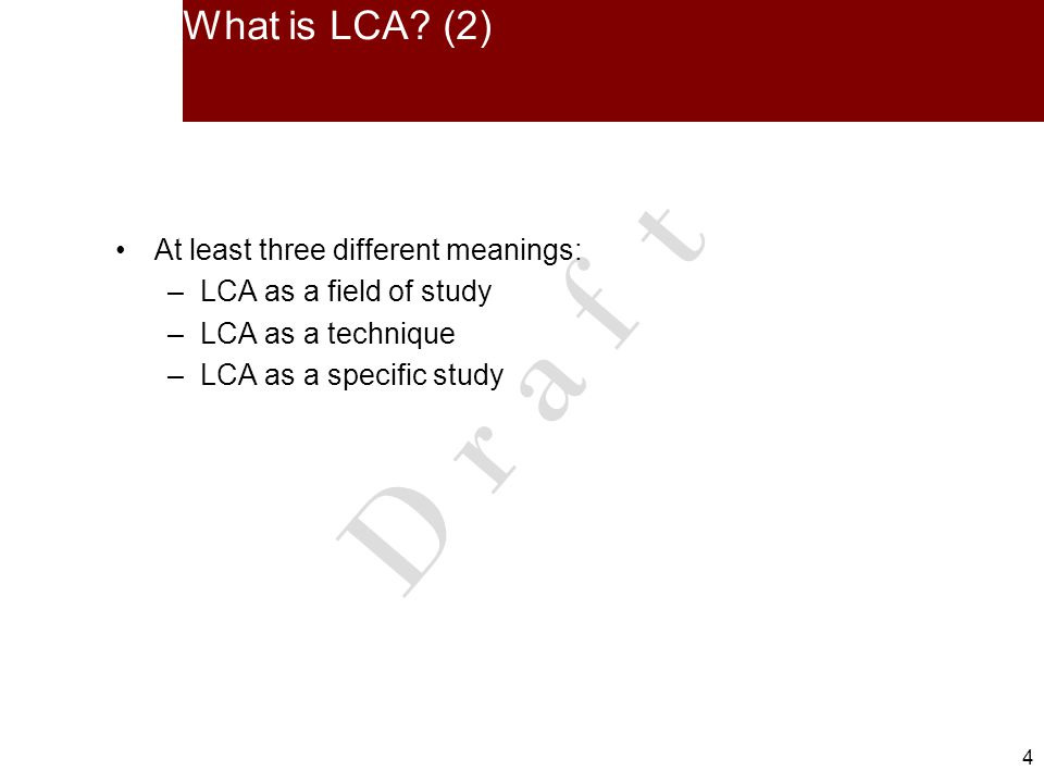 4 4 D r a f t What is LCA? (2) At least three different meanings: –LCA as a field of study –LCA as a technique –LCA as a specific study