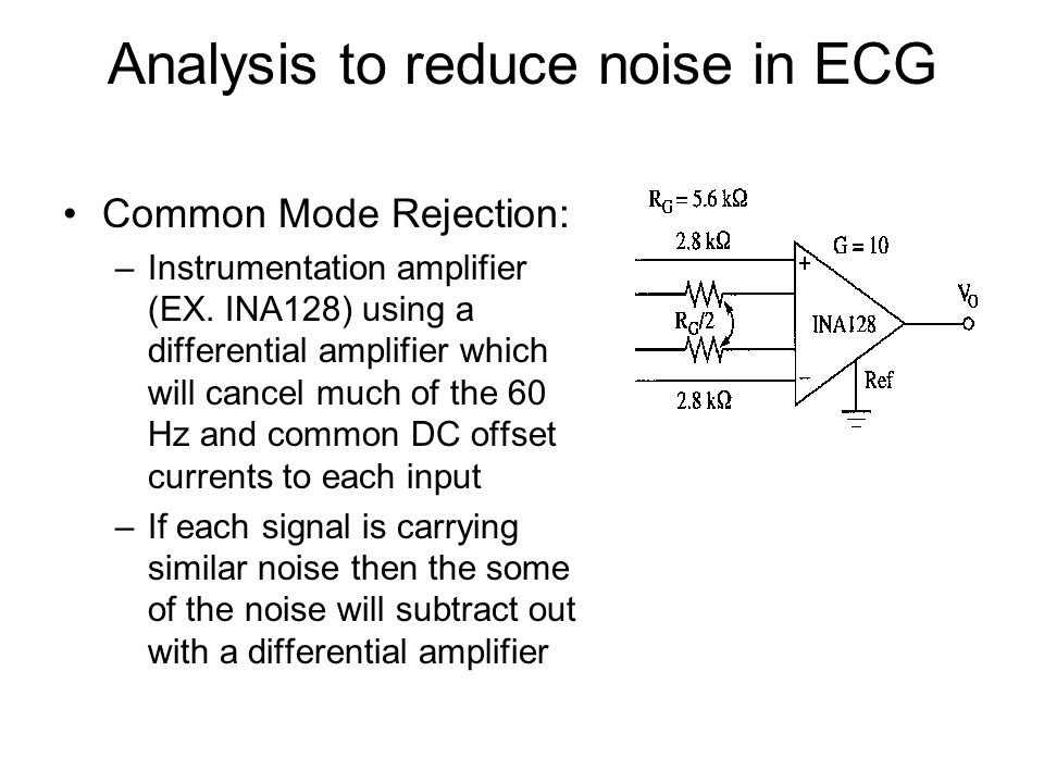 Analysis to reduce noise in ECG Common Mode Rejection: –Instrumentation amplifier (EX. INA128) using a differential amplifier which will cancel much o