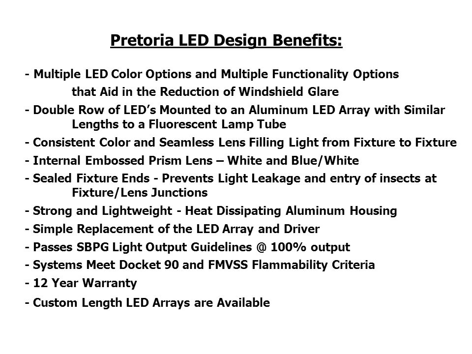 - Multiple LED Color Options and Multiple Functionality Options that Aid in the Reduction of Windshield Glare - Double Row of LEDs Mounted to an Aluminum LED Array with Similar Lengths to a Fluorescent Lamp Tube - Consistent Color and Seamless Lens Filling Light from Fixture to Fixture - Internal Embossed Prism Lens – White and Blue/White - Sealed Fixture Ends - Prevents Light Leakage and entry of insects at Fixture/Lens Junctions - Strong and Lightweight - Heat Dissipating Aluminum Housing - Simple Replacement of the LED Array and Driver - Passes SBPG Light Output Guidelines @ 100% output - Systems Meet Docket 90 and FMVSS Flammability Criteria - 12 Year Warranty - Custom Length LED Arrays are Available Pretoria LED Design Benefits: