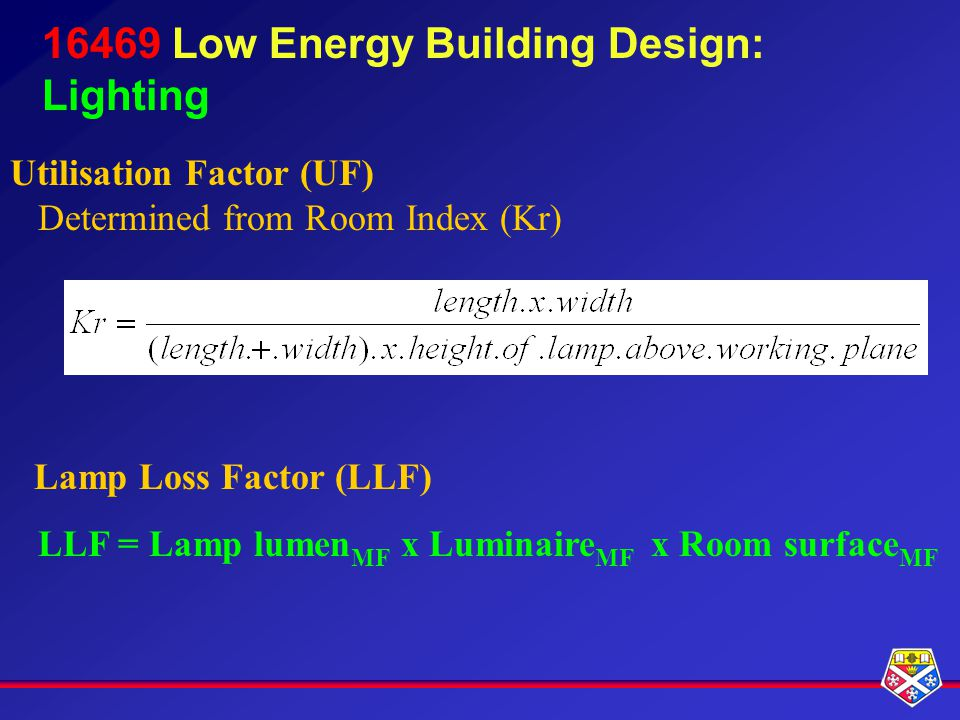 16469 Low Energy Building Design: Lighting Utilisation Factor (UF) Determined from Room Index (Kr) Lamp Loss Factor (LLF) LLF = Lamp lumen MF x Luminaire MF x Room surface MF
