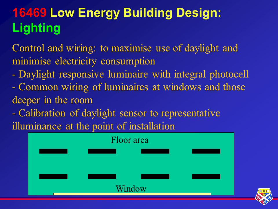 16469 Low Energy Building Design: Lighting Control and wiring: to maximise use of daylight and minimise electricity consumption - Daylight responsive luminaire with integral photocell - Common wiring of luminaires at windows and those deeper in the room - Calibration of daylight sensor to representative illuminance at the point of installation Floor area Window