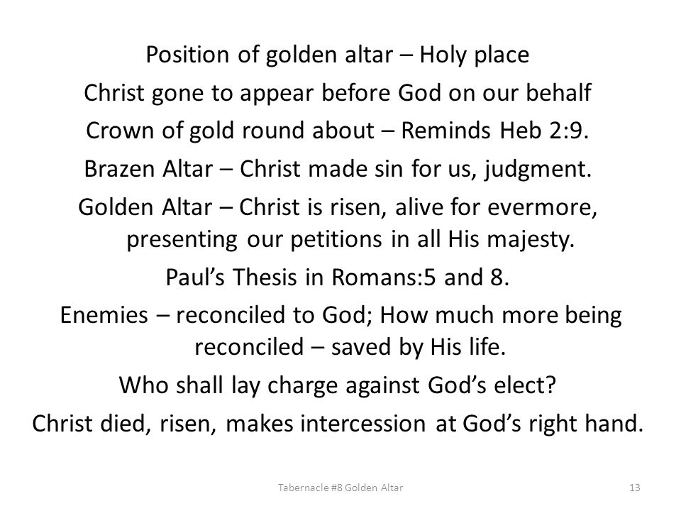 Position of golden altar – Holy place Christ gone to appear before God on our behalf Crown of gold round about – Reminds Heb 2:9. Brazen Altar – Chris