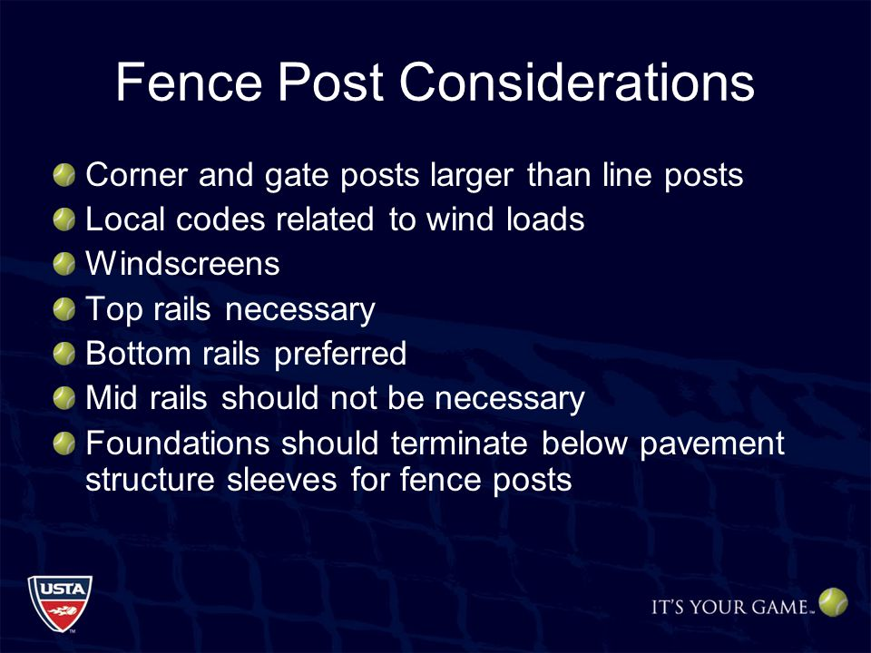 Fence Post Considerations Corner and gate posts larger than line posts Local codes related to wind loads Windscreens Top rails necessary Bottom rails