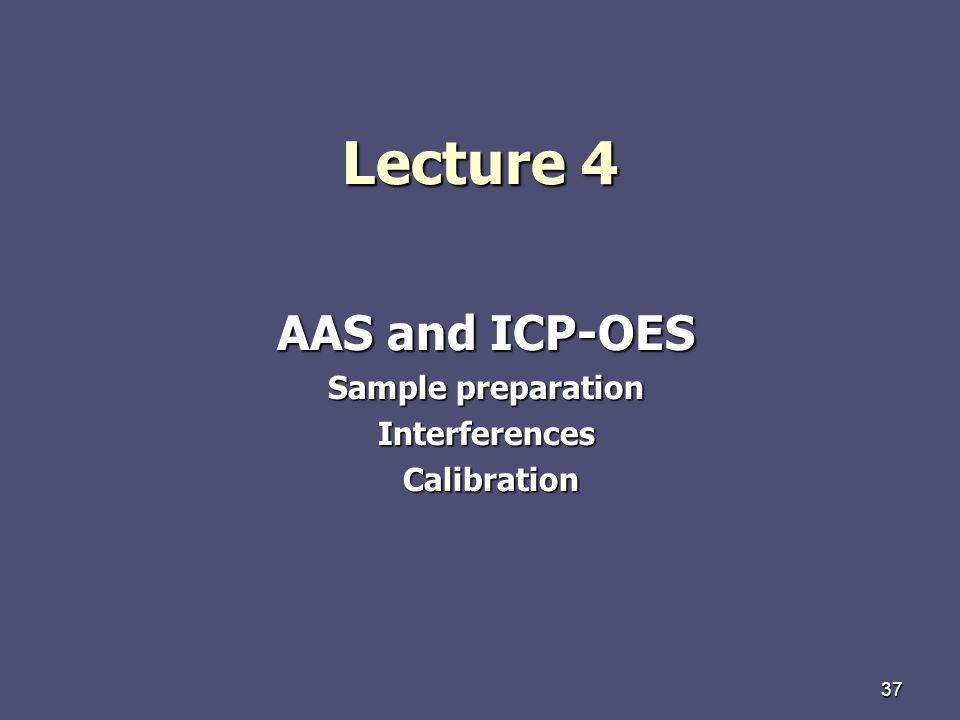 37 Lecture 4 AAS and ICP-OES Sample preparation Interferences Calibration Calibration