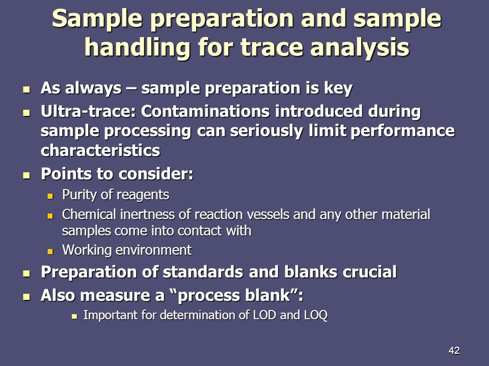 42 Sample preparation and sample handling for trace analysis As always – sample preparation is key As always – sample preparation is key Ultra-trace: Contaminations introduced during sample processing can seriously limit performance characteristics Ultra-trace: Contaminations introduced during sample processing can seriously limit performance characteristics Points to consider: Points to consider: Purity of reagents Purity of reagents Chemical inertness of reaction vessels and any other material samples come into contact with Chemical inertness of reaction vessels and any other material samples come into contact with Working environment Working environment Preparation of standards and blanks crucial Preparation of standards and blanks crucial Also measure a process blank: Also measure a process blank: Important for determination of LOD and LOQ Important for determination of LOD and LOQ