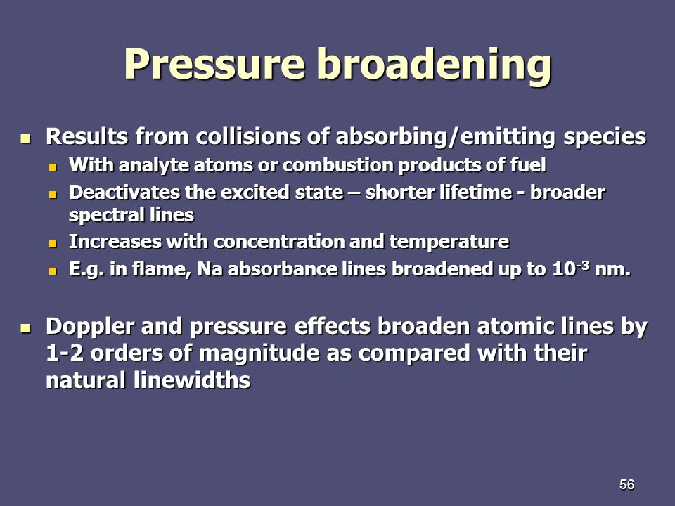 56 Pressure broadening Results from collisions of absorbing/emitting species Results from collisions of absorbing/emitting species With analyte atoms or combustion products of fuel With analyte atoms or combustion products of fuel Deactivates the excited state – shorter lifetime - broader spectral lines Deactivates the excited state – shorter lifetime - broader spectral lines Increases with concentration and temperature Increases with concentration and temperature E.g.