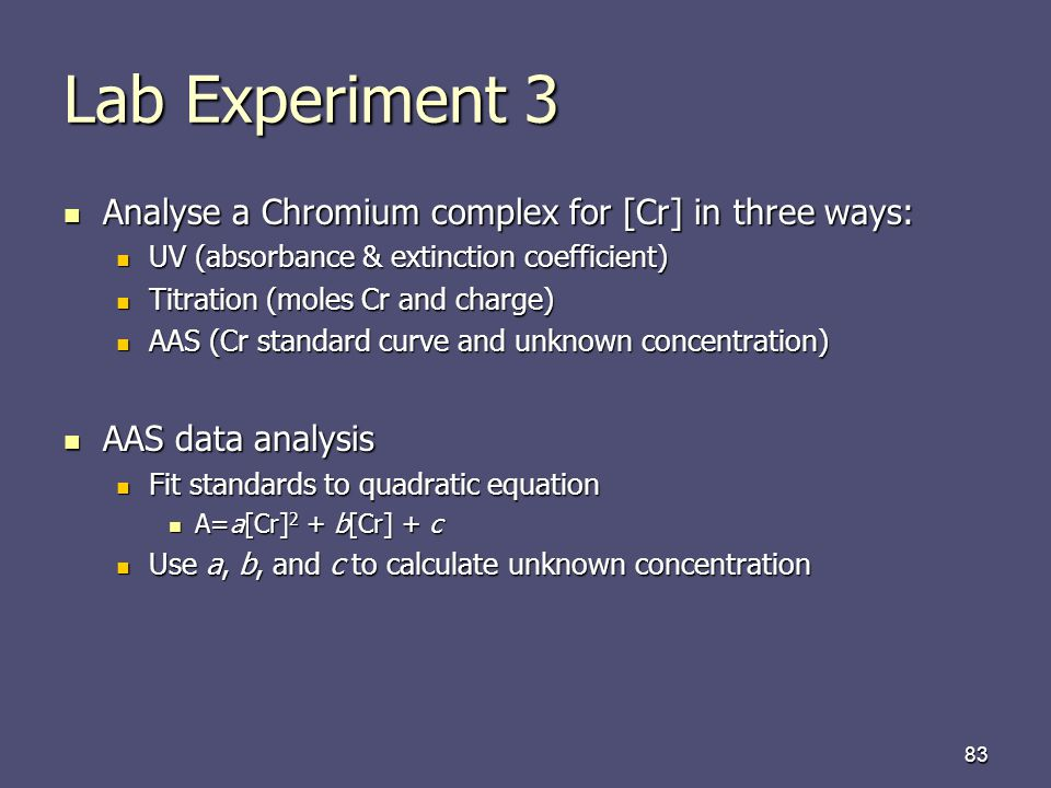 83 Lab Experiment 3 Analyse a Chromium complex for [Cr] in three ways: Analyse a Chromium complex for [Cr] in three ways: UV (absorbance & extinction coefficient) UV (absorbance & extinction coefficient) Titration (moles Cr and charge) Titration (moles Cr and charge) AAS (Cr standard curve and unknown concentration) AAS (Cr standard curve and unknown concentration) AAS data analysis AAS data analysis Fit standards to quadratic equation Fit standards to quadratic equation A=a[Cr] 2 + b[Cr] + c A=a[Cr] 2 + b[Cr] + c Use a, b, and c to calculate unknown concentration Use a, b, and c to calculate unknown concentration