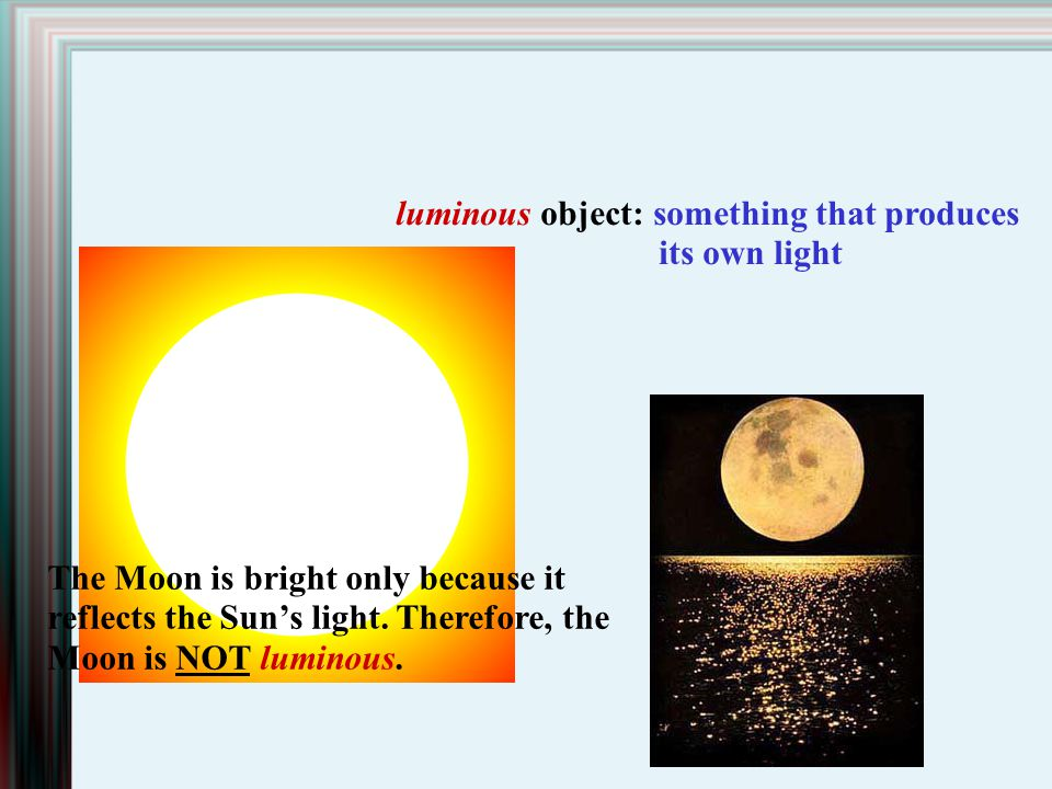luminous object: something that produces its own light The Moon is bright only because it reflects the Suns light. Therefore, the Moon is NOT luminous