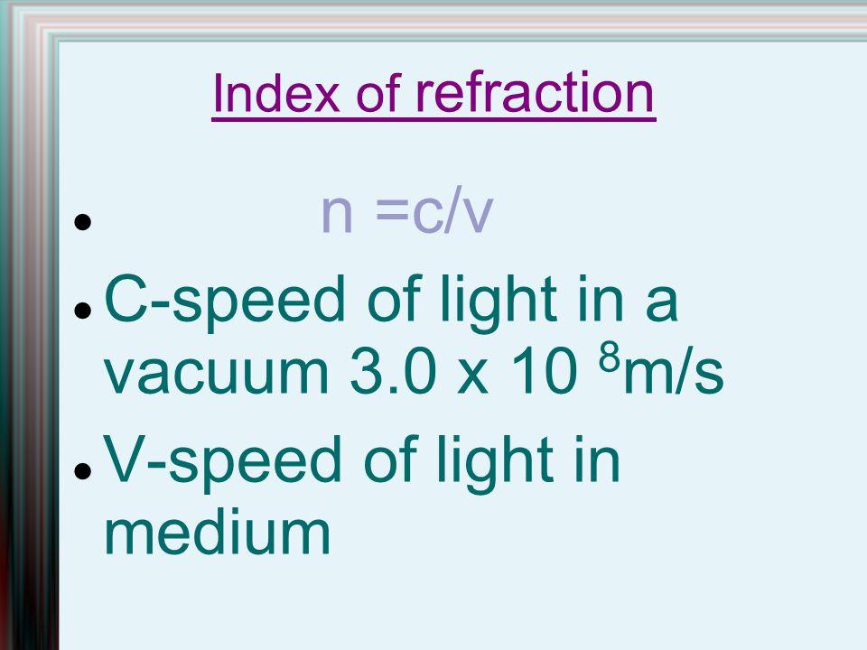 Index of refraction n =c/v C-speed of light in a vacuum 3.0 x 10 8 m/s V-speed of light in medium