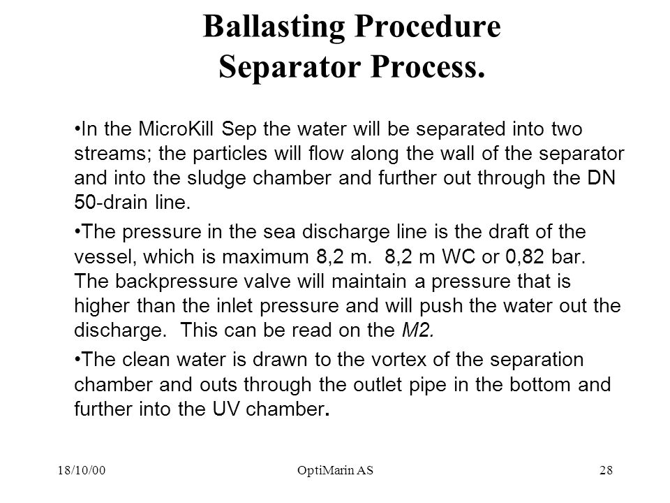 18/10/00OptiMarin AS28 Ballasting Procedure Separator Process. In the MicroKill Sep the water will be separated into two streams; the particles will f