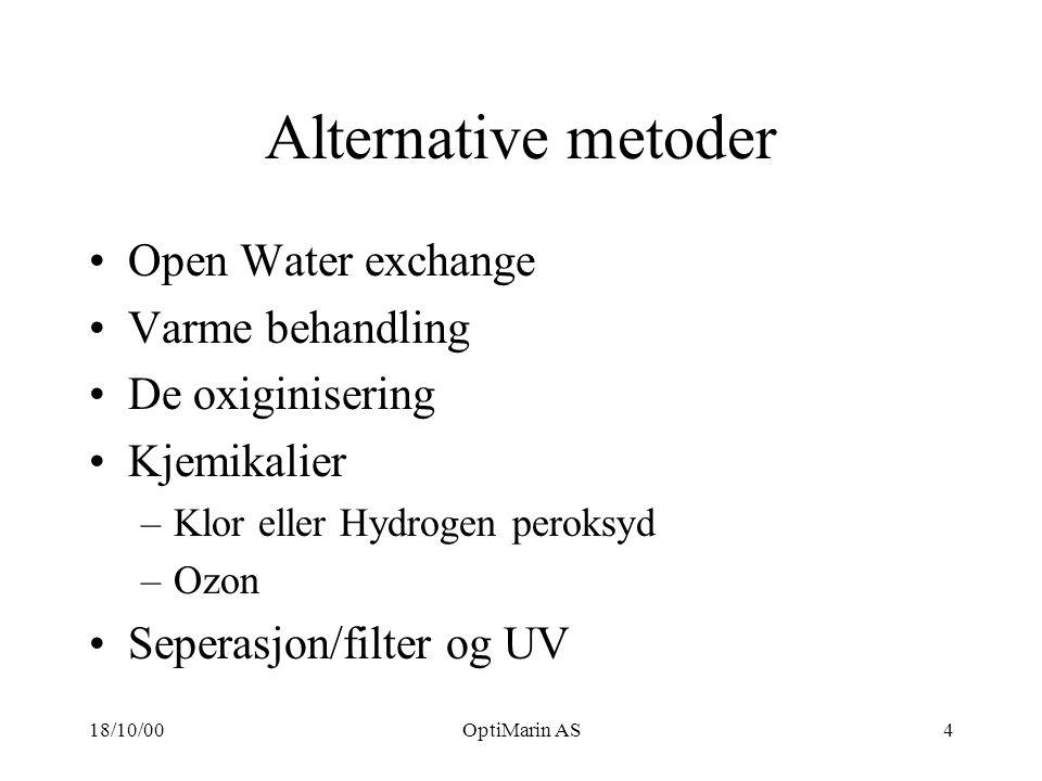 18/10/00OptiMarin AS4 Alternative metoder Open Water exchange Varme behandling De oxiginisering Kjemikalier –Klor eller Hydrogen peroksyd –Ozon Seperasjon/filter og UV