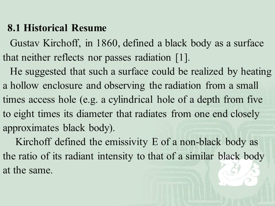 8.1 Historical Resume Gustav Kirchoff, in 1860, defined a black body as a surface that neither reflects nor passes radiation [1]. He suggested that su